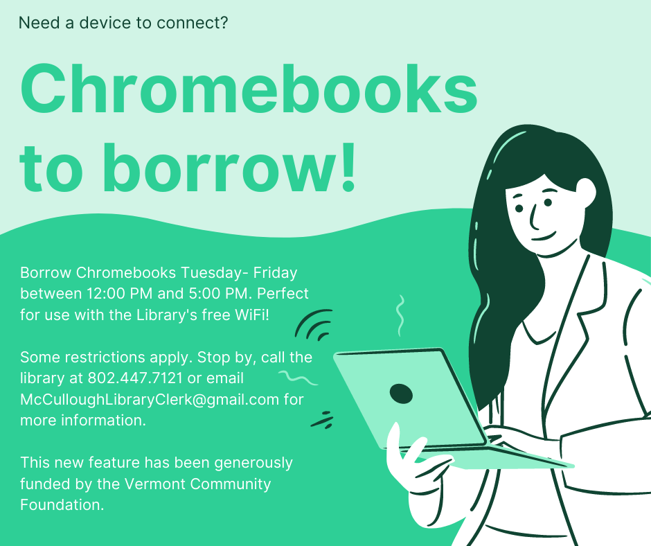 Need a device to connect? Borrow Chromebooks Tuesday- Friday between 12:00 PM and 5:00 PM. Perfect for use with the Library's free WiFi!  Some restrictions apply. Stop by, call the library at 802.447.7121 or email McCulloughLibraryClerk@gmail.com for more information. This new feature has been generously funded by the Vermont Community Foundation.