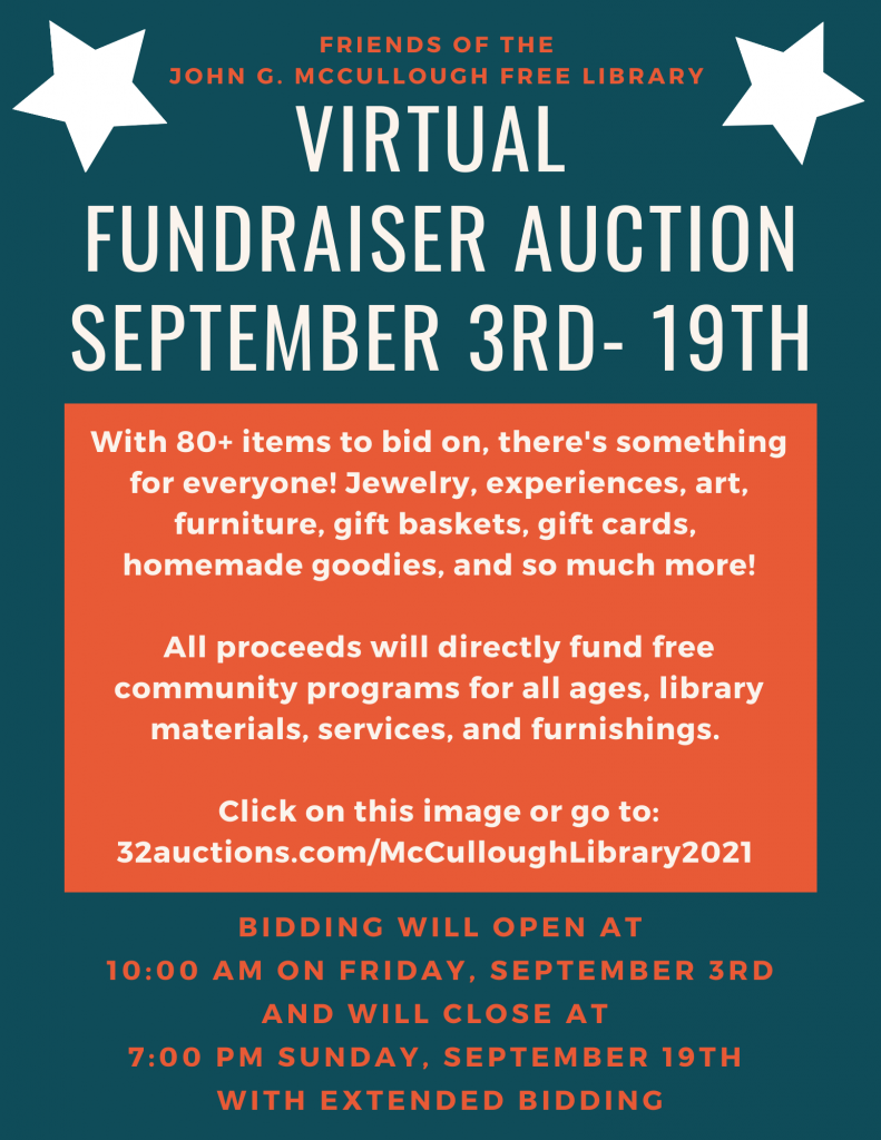 Virtual Fundraiser auction. September 3 - 19, sponsored by Friends of the John G. McCullough Free Library. With 80+ items to bid on, there's something for everyone! Jewelry, experiences, art, furniture, gift baskets, gift cards, homemade goodies, and so much more!  All proceeds will directly fund free community programs for all ages, library materials, services, and furnishings.   Click on the image or go to: 32auctions.com/McCulloughLibrary2021 Bidding will open at 10 AM on Friday, September 3 and will close at 7 PM Sunday, September 19 with extended bidding.