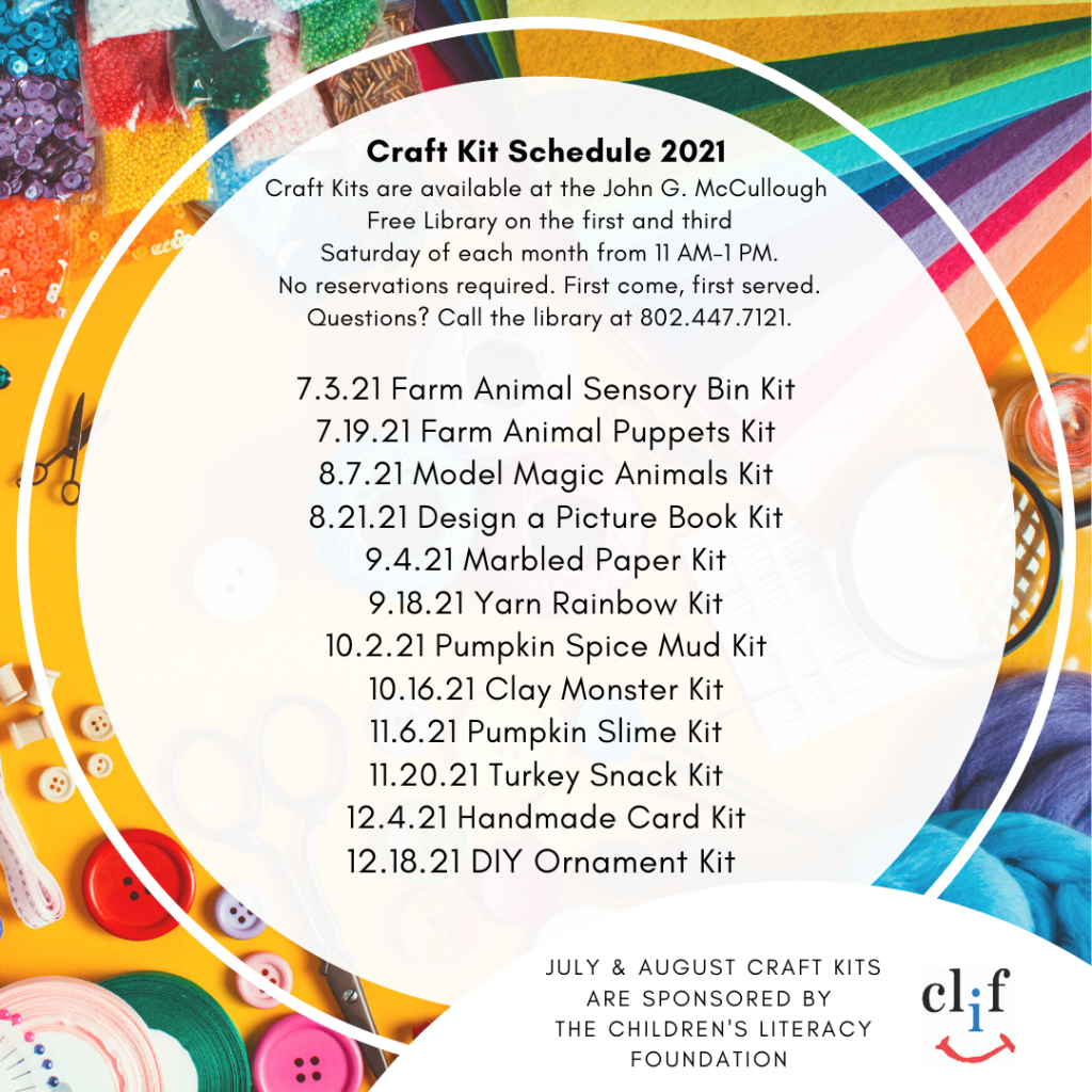 Craft Kit Schedule 2021. Craft Kits are available for families to pick up on the first and third Saturday of each month from 11-1 PM. No reservations required. First come, first served. Questions? Call the library at 802.447.7121.  7.3.21 Farm Animal Sensory Bin Kit. 7.19.21 Farm Animal Puppets Kit. 8.7.21 Model Magic Animals Kit. 8.21.21 Design a Picture Book Kit. 9.4.21 Marbled Paper Kit. 9.18.21 Yarn Rainbow Kit. 10.2.21 Pumpkin Spice Mud Kit. 10.16.21 Clay Monster Kit. 11.6.21 Pumpkin Slime Kit. 11.20.21 Turkey Snack Kit. 12.4.21 Handmade Card Kit. 12.18.21 DIY Ornament Kit.   July & August Craft Kits are  Sponsored by the Children's Literacy Foundation.