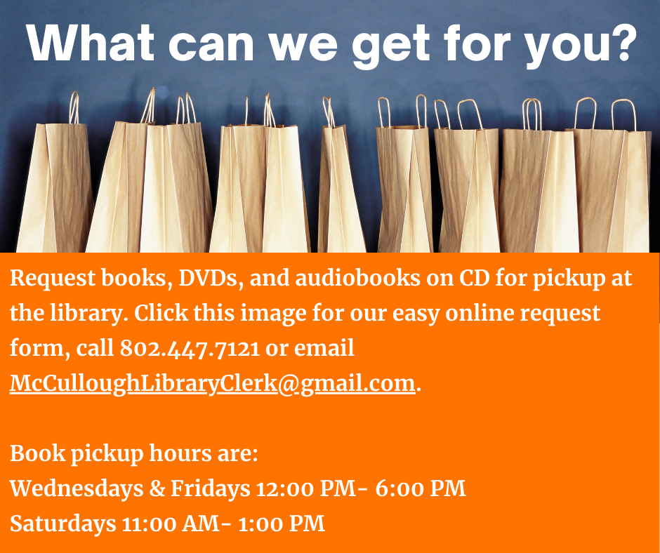 What can we get for you?  Request books, DVDs, and audiobooks on CD for at the library. Click the image for our easy online request form, call us at 802.447.7121 or email McCulloughLibraryClerk@gmail.com. Pickup hours are Wednesdays and Fridays 12 to 6 p.m., Saturdays 11 a.m. to 1 p.m.
