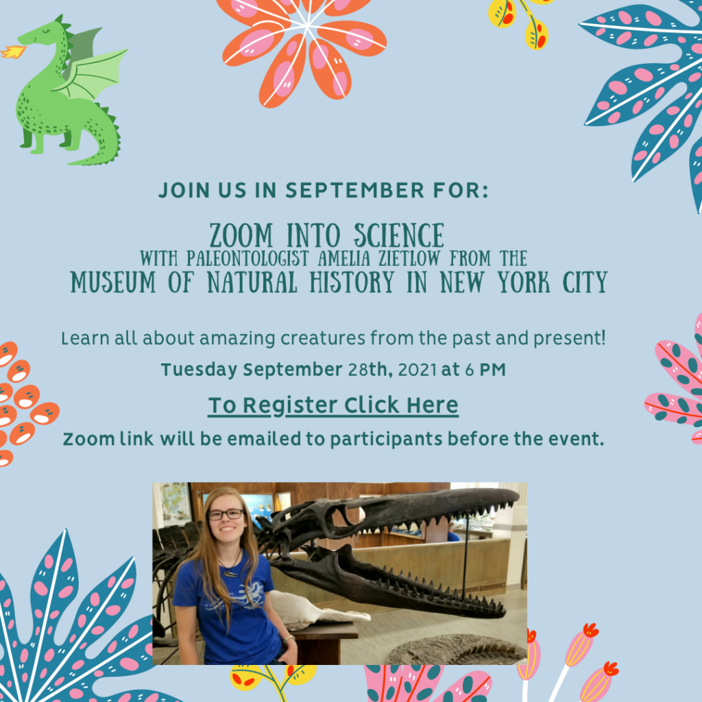 Tuesday Sept 28, 6 p.m. Zoom into science with Paleontologist Amelia Zietlow from the Museum of Natural History in New York City. Learn all about amazing creatures from the past and present! To register click here. Zoom link will be emailed to participants before the event.